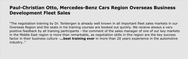 "Paul-Christian Otto, Mercedes-Benz Cars Region Overseas Business Development Fleet Sales  ""The negotiation training by Dr. Tenbergen is already well known in all important fleet sales markets in our Overseas Region and the seats in his training courses are booked out quickly. We receive always a very positive feedback by all training participants - the comment of the sales manager of one of our key markets in the Middle East region is more than remarkable, as negotiation skills in this region are the key success factor in their business culture -…best training ever in more than 20 years experience in the automotive industry…"""